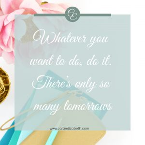'Whatever you want to do, do it. There's only so many tomorrows.'