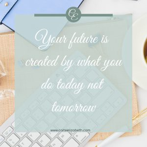 'Your future is created by what you do today not tomorrow'